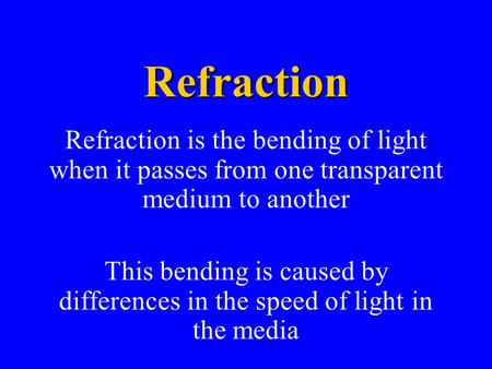 Refraction Refraction is the bending of light when it passes from one transparent medium to another This bending is caused by differences in the speed.
