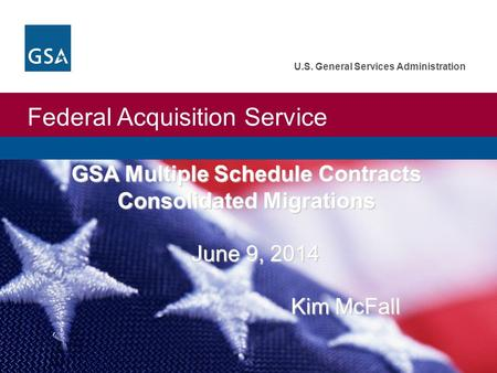 Federal Acquisition Service U.S. General Services Administration GSA Multiple Schedule Contracts Consolidated Migrations June 9, 2014 Kim McFall June 9,