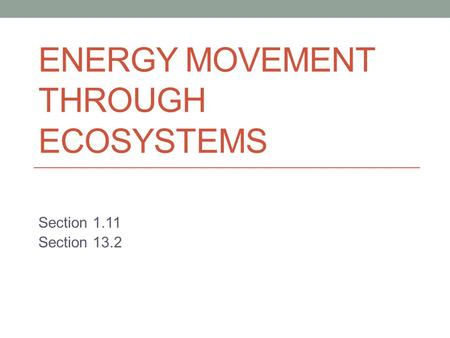ENERGY MOVEMENT THROUGH ECOSYSTEMS Section 1.11 Section 13.2.