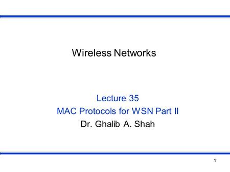 1 Wireless Networks Lecture 35 MAC Protocols for WSN Part II Dr. Ghalib A. Shah.