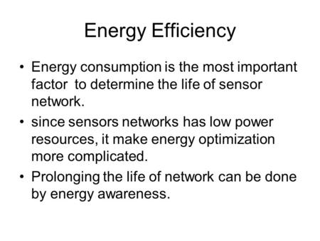 Energy Efficiency Energy consumption is the most important factor to determine the life of sensor network. since sensors networks has low power resources,