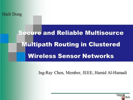 Ing-Ray Chen, Member, IEEE, Hamid Al-Hamadi Haili Dong Secure and Reliable Multisource Multipath Routing in Clustered Wireless Sensor Networks 1.