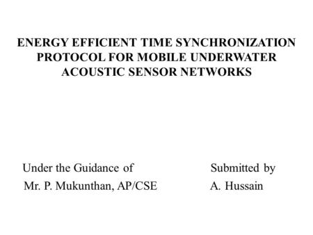 ENERGY EFFICIENT TIME SYNCHRONIZATION PROTOCOL FOR MOBILE UNDERWATER ACOUSTIC SENSOR NETWORKS Under the Guidance of Submitted by Mr. P. Mukunthan, AP/CSE.