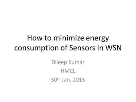 How to minimize energy consumption of Sensors in WSN Dileep Kumar HMCL 30 th Jan, 2015.