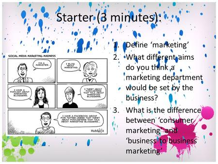 Starter (3 minutes): 1.Define 'marketing' 2.What different aims do you think a marketing department would be set by the business? 3.What is the difference.