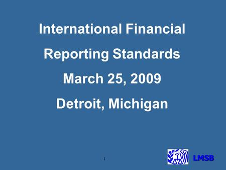 LMSB 1 International Financial Reporting Standards March 25, 2009 Detroit, Michigan.