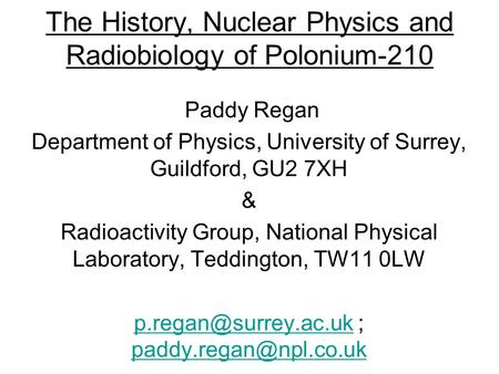The History, Nuclear Physics and Radiobiology of Polonium-210 Paddy Regan Department of Physics, University of Surrey, Guildford, GU2 7XH & Radioactivity.