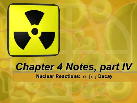 Chapter 4 Notes, part IV Nuclear Reactions:  Decay.