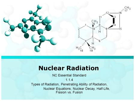 Nuclear Radiation NC Essential Standard 1.1.4 Types of Radiation, Penetrating Ability of Radiation, Nuclear Equations, Nuclear Decay, Half-Life, Fission.