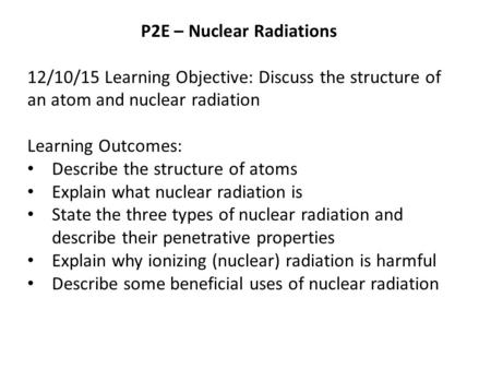 P2E – Nuclear Radiations 12/10/15 Learning Objective: Discuss the structure of an atom and nuclear radiation Learning Outcomes: Describe the structure.