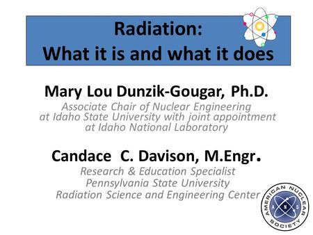 Radiation: What it is and what it does Mary Lou Dunzik-Gougar, Ph.D. Associate Chair of Nuclear Engineering at Idaho State University with joint appointment.
