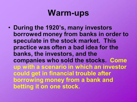 Warm-ups During the 1920's, many investors borrowed money from banks in order to speculate in the stock market. This practice was often a bad idea for.