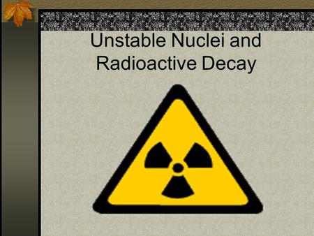 Unstable Nuclei and Radioactive Decay. Radioactivity (Radioactive decay) The process by which some substances spontaneously emit radiation. Radioactive.