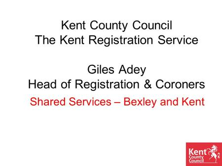 Kent County Council The Kent Registration Service Giles Adey Head of Registration & Coroners Shared Services – Bexley and Kent.