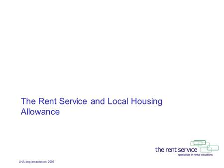 LHA Implementation 2007 The Rent Service and Local Housing Allowance.