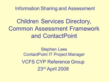 Children Services Directory, Common Assessment Framework and ContactPoint Stephen Lees ContactPoint IT Project Manager Information Sharing and Assessment.
