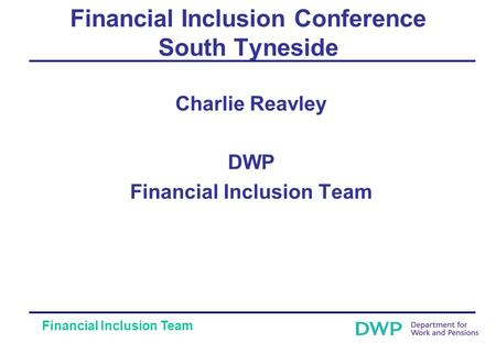 Financial Inclusion Team Financial Inclusion Conference South Tyneside Charlie Reavley DWP Financial Inclusion Team.
