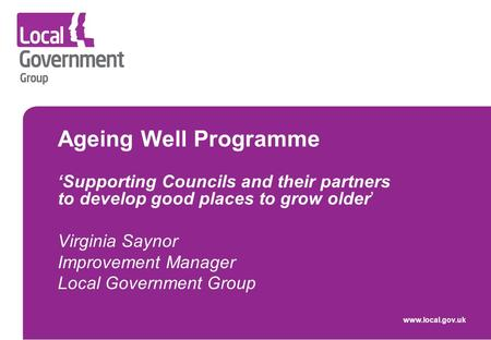 Ageing Well Programme 'Supporting Councils and their partners to develop good places to grow older' Virginia Saynor Improvement Manager Local Government.