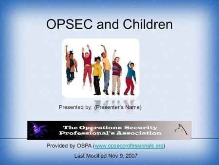 Provided by OSPA (www.opsecprofessionals.org)www.opsecprofessionals.org Last Modified Nov 9, 2007 OPSEC and Children Presented by: (Presenter's Name)
