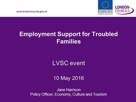 Www.londoncouncils.gov.uk Employment Support for Troubled Families LVSC event 10 May 2016 Jane Harrison Policy Officer, Economy, Culture and Tourism.