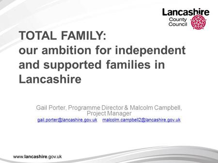 TOTAL FAMILY: our ambition for independent and supported families in Lancashire Gail Porter, Programme Director & Malcolm Campbell, Project Manager