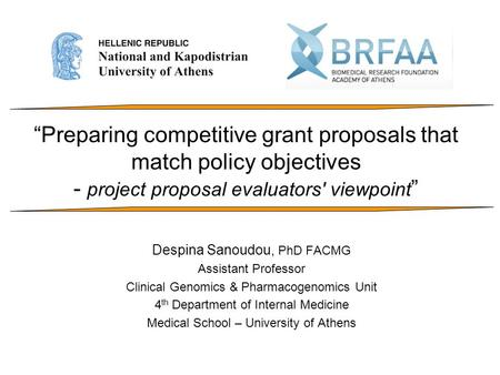 """Preparing competitive grant proposals that match policy objectives - project proposal evaluators' viewpoint "" Despina Sanoudou, PhD FACMG Assistant Professor."