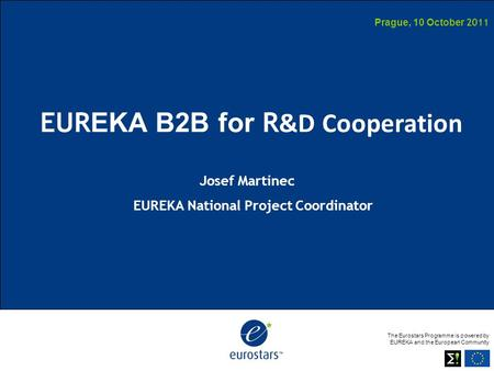 The Eurostars Programme is powered by EUREKA and the European Community Prague, 10 October 2011 EUR EKA B2B for R &D Cooperation Josef Martinec EUREKA.