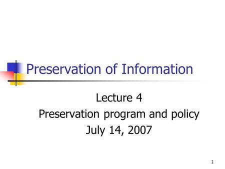 1 Preservation of Information Lecture 4 Preservation program and policy July 14, 2007.