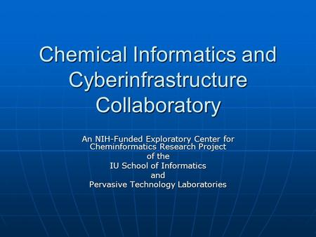 Chemical Informatics and Cyberinfrastructure Collaboratory An NIH-Funded Exploratory Center for Cheminformatics Research Project of the IU School of Informatics.