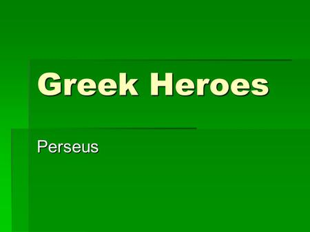 Greek Heroes Perseus. The first Greek Hero  Perseus, Perseos, or Perseas: was the first of the mythic heroes of Greek mythology whose exploits in defeating.