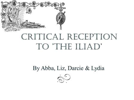 Critical reception to 'The Iliad' By Abba, Liz, Darcie & Lydia.