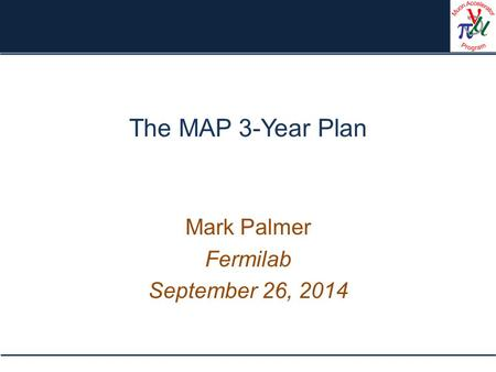 The MAP 3-Year Plan Mark Palmer Fermilab September 26, 2014.