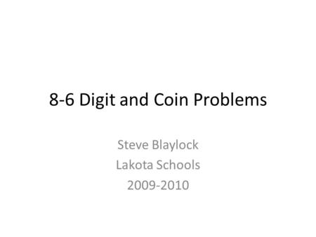 8-6 Digit and Coin Problems Steve Blaylock Lakota Schools 2009-2010.
