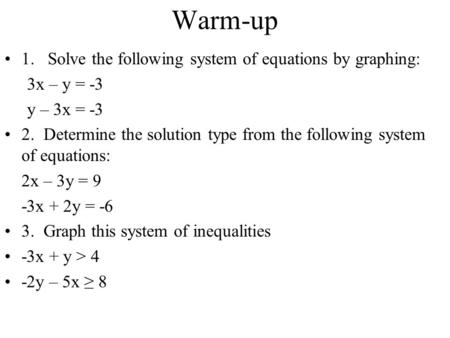 Warm-up 1. Solve the following system of equations by graphing: 3x – y = -3 y – 3x = -3 2. Determine the solution type from the following system of equations: