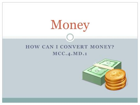 HOW CAN I CONVERT MONEY? MCC.4.MD.1 Money. Conversions ____ pennies = 1 nickel ____ nickels = 1 dime ____ dimes = 1 dollar ____ quarters = 1 dollar.