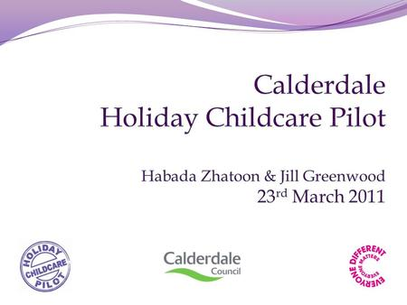 Themes Calderdale's Holiday Childcare Pilot had four themes. 1)Development of a 'Safe Place to Be' 2)Linking provision 3)Development of the Childminder.