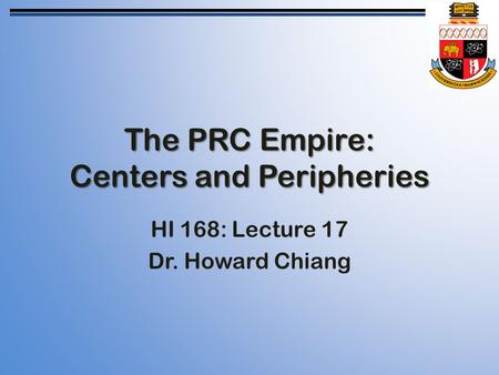 The PRC Empire: Centers and Peripheries HI 168: Lecture 17 Dr. Howard Chiang.