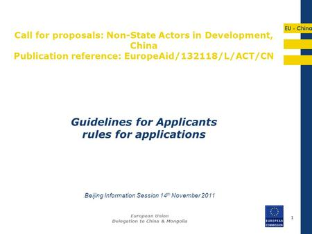 EU - China 11 Guidelines for Applicants rules for applications European Union Delegation to China & Mongolia Beijing Information Session 14 th November.