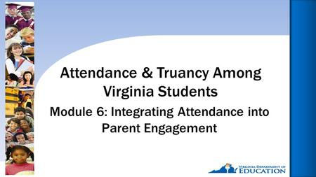 Reducing Chronic Absence: Why Does It Matter? What Can We Do?1 Module 6: Integrating Attendance into Parent Engagement Attendance & Truancy Among Virginia.