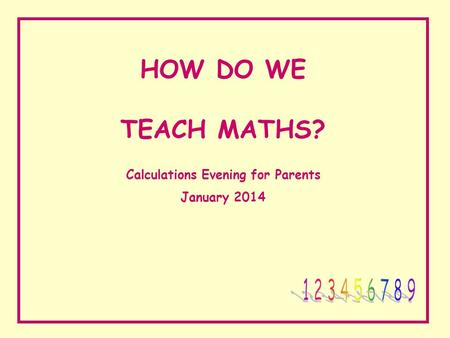 HOW DO WE TEACH MATHS? Calculations Evening for Parents January 2014.