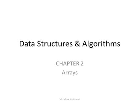 Data Structures & Algorithms CHAPTER 2 Arrays Ms. Manal Al-Asmari.