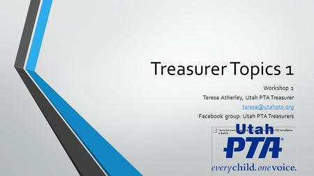 Treasurer Topics 1 Workshop 2 Teresa Atherley, Utah PTA Treasurer Facebook group: Utah PTA Treasurers.