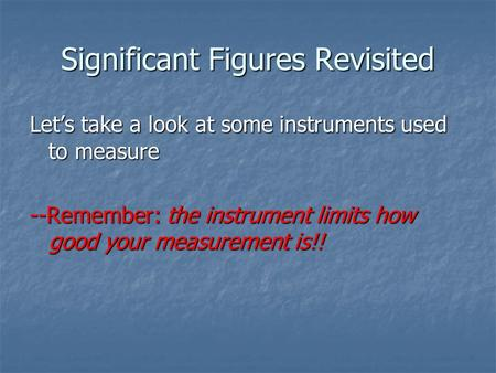 Significant Figures Revisited Let's take a look at some instruments used to measure --Remember: the instrument limits how good your measurement is!!