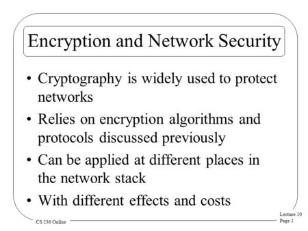 Lecture 10 Page 1 CS 236 Online Encryption and Network Security Cryptography is widely used to protect networks Relies on encryption algorithms and protocols.