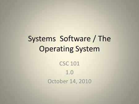 Systems Software / The Operating System CSC 101 1.0 October 14, 2010.