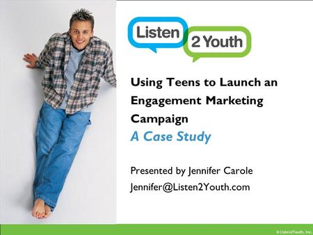 © Listen2Youth, Inc. Using Teens to Launch an Engagement Marketing Campaign A Case Study Presented by Jennifer Carole