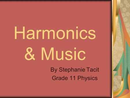 Harmonics & Music By Stephanie Tacit Grade 11 Physics.