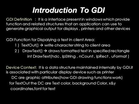 Introduction To GDI GDI Definition : It is a interface present in windows which provide function and related structures that an application can use to.