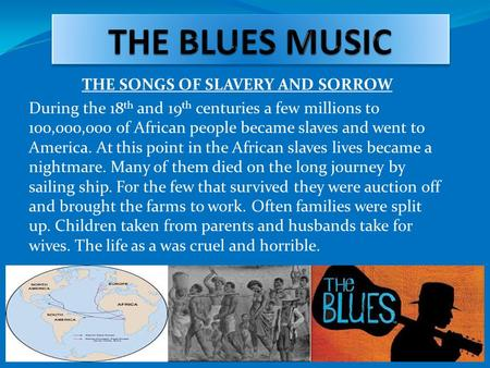 THE SONGS OF SLAVERY AND SORROW During the 18 th and 19 th centuries a few millions to 100,000,000 of African people became slaves and went to America.