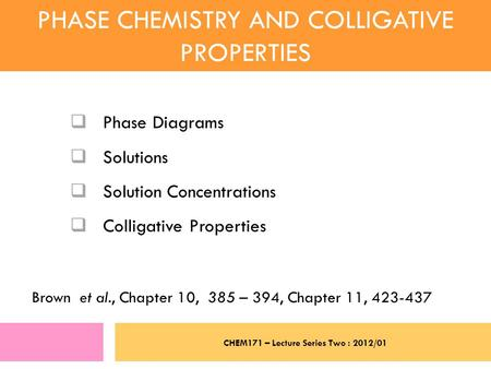 CHEM171 – Lecture Series Two : 2012/01 PHASE CHEMISTRY AND COLLIGATIVE PROPERTIES  Phase Diagrams  Solutions  Solution Concentrations  Colligative.